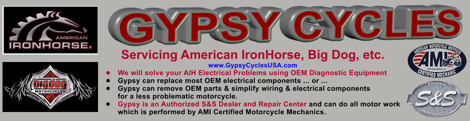 Servicing American IronHorse, Big Dog, etc. www.GypsyCyclesUSA.com �	We will solve your AIH Electrical Problems using OEM Diagnostic Equipment �	Gypsy can replace most OEM electrical components ... or ... �	Gypsy can remove OEM parts & simplify wiring & electrical components for a less problematic motorcycle. �	Gypsy is an Authorized S&S Dealer and Repair Center and can do all motor work which is performed by AMI Certified Motorcycle Mechanics. GYPSY CYCLES